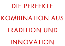 Die perfekte  Kombination aus  Tradition und  Innovation